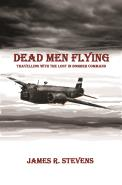 Dead Men Flying - Travelling with the Lost in Bomber Command, by James R Stevens